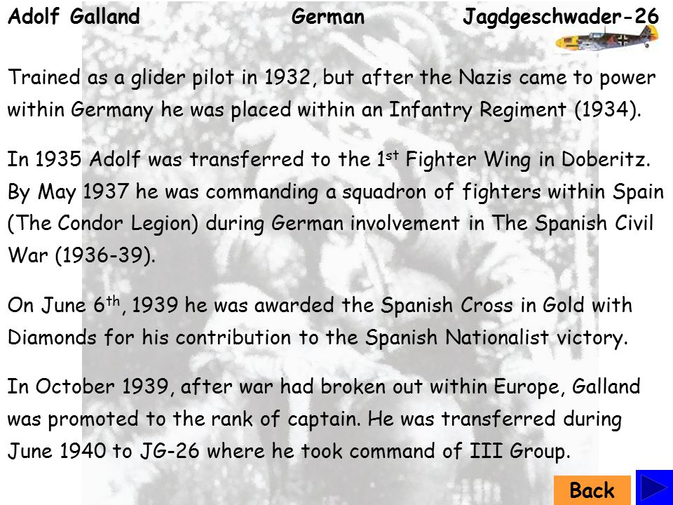 Adolf Galland German Jagdgeschwader-26 Trained as a glider pilot in 1932, but after the Nazis came to power within Germany he was placed within an Infantry Regiment (1934).