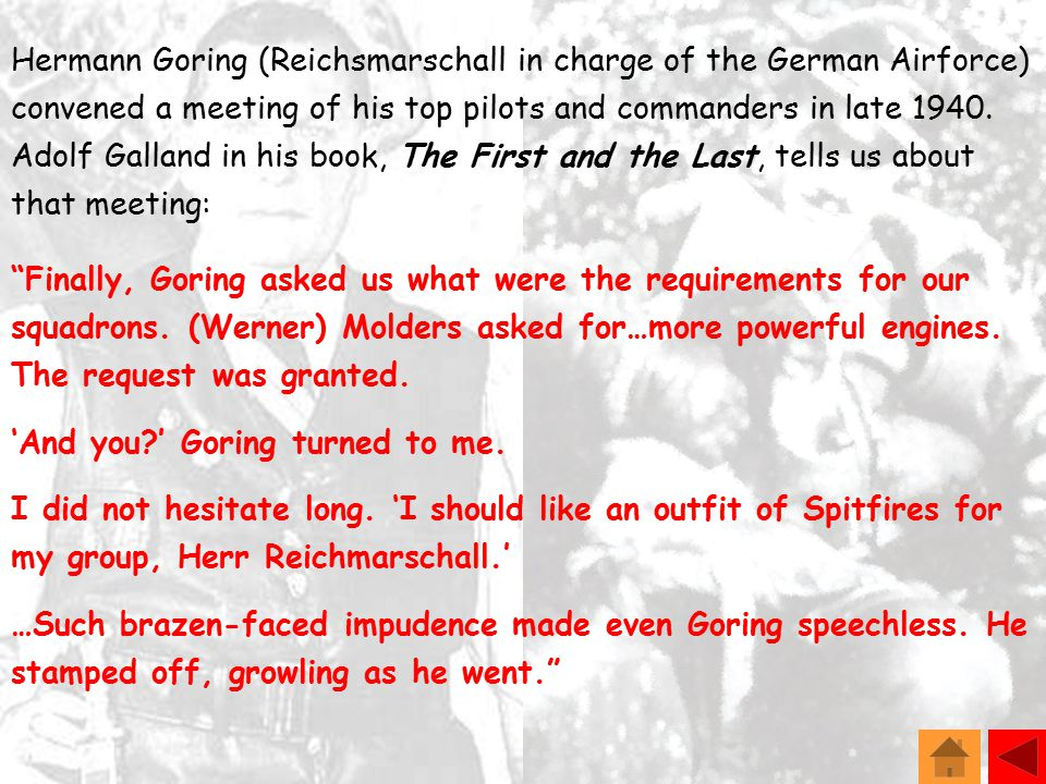 Hermann Goring (Reichsmarschall in charge of the German Airforce) convened a meeting of his top pilots and commanders in late 1940.