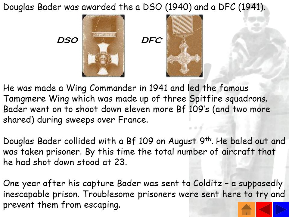 Douglas Bader was awarded the a DSO (1940) and a DFC (1941).