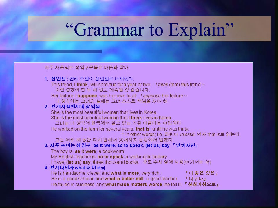 """Grammar to Explain"" 자주 사용되는 삽입구문들은 다음과 같다. 1. 삽입절 : 원래 주절이 삽입절로 바뀌었다. This trend, I think, will continue for a year or two. I think (that) this trend"