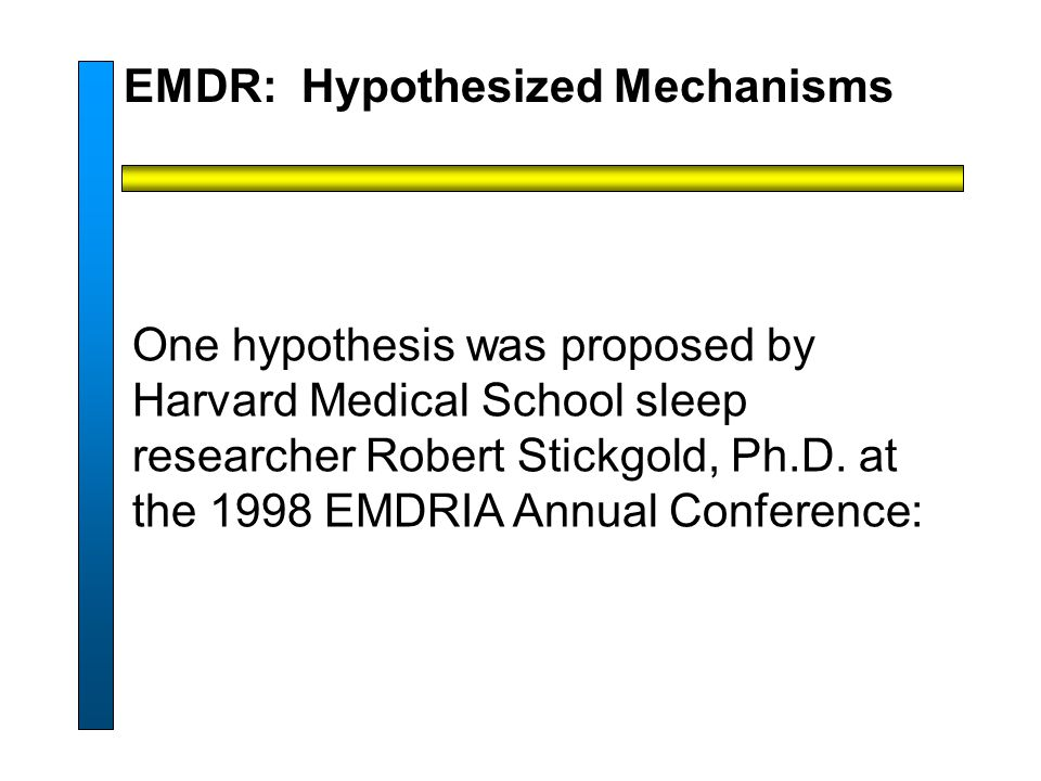 EMDR: Hypothesized Mechanisms One hypothesis was proposed by Harvard Medical School sleep researcher Robert Stickgold, Ph.D.