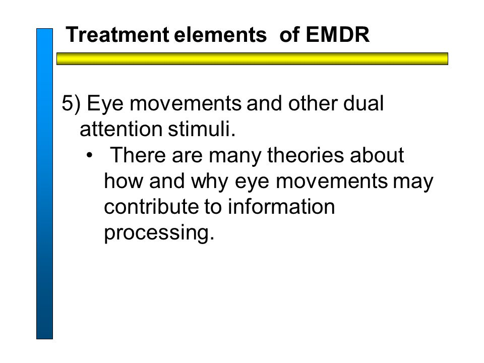 Treatment elements of EMDR 5) Eye movements and other dual attention stimuli.