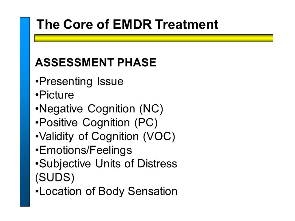 The Core of EMDR Treatment ASSESSMENT PHASE Presenting Issue Picture Negative Cognition (NC) Positive Cognition (PC) Validity of Cognition (VOC) Emotions/Feelings Subjective Units of Distress (SUDS) Location of Body Sensation