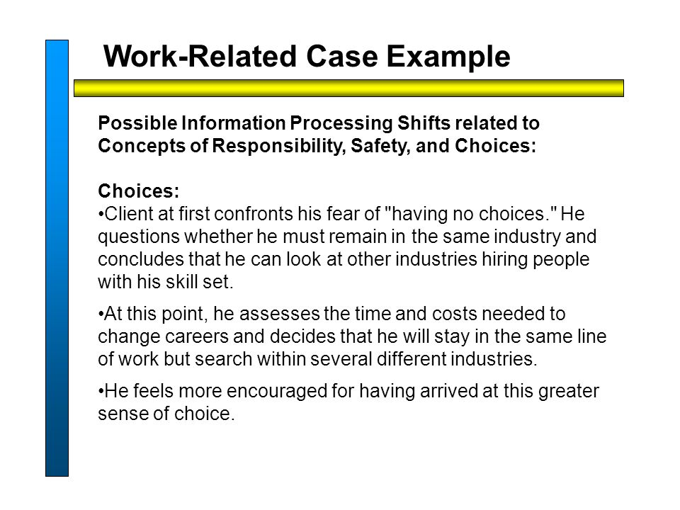 Work-Related Case Example Possible Information Processing Shifts related to Concepts of Responsibility, Safety, and Choices: Choices: Client at first confronts his fear of having no choices. He questions whether he must remain in the same industry and concludes that he can look at other industries hiring people with his skill set.