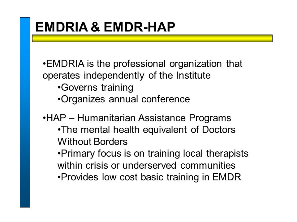 EMDRIA is the professional organization that operates independently of the Institute Governs training Organizes annual conference HAP – Humanitarian Assistance Programs The mental health equivalent of Doctors Without Borders Primary focus is on training local therapists within crisis or underserved communities Provides low cost basic training in EMDR EMDRIA & EMDR-HAP