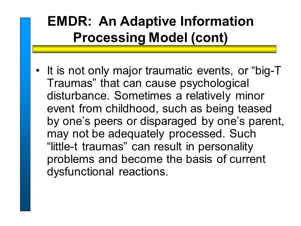 EMDR: An Adaptive Information Processing Model (cont) It is not only major traumatic events, or big-T Traumas that can cause psychological disturbance.