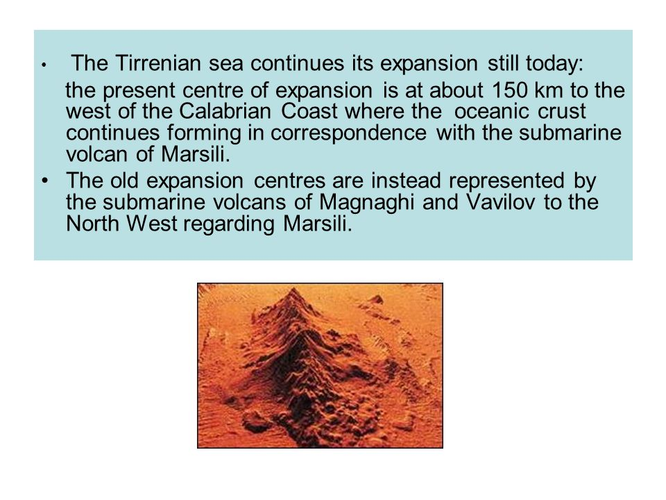 The Tirrenian sea continues its expansion still today: the present centre of expansion is at about 150 km to the west of the Calabrian Coast where the oceanic crust continues forming in correspondence with the submarine volcan of Marsili.