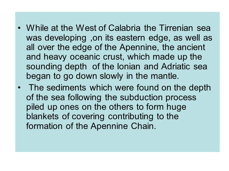 While at the West of Calabria the Tirrenian sea was developing,on its eastern edge, as well as all over the edge of the Apennine, the ancient and heavy oceanic crust, which made up the sounding depth of the Ionian and Adriatic sea began to go down slowly in the mantle.