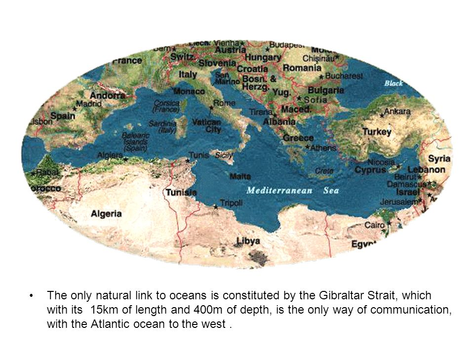 The only natural link to oceans is constituted by the Gibraltar Strait, which with its 15km of length and 400m of depth, is the only way of communication, with the Atlantic ocean to the west..