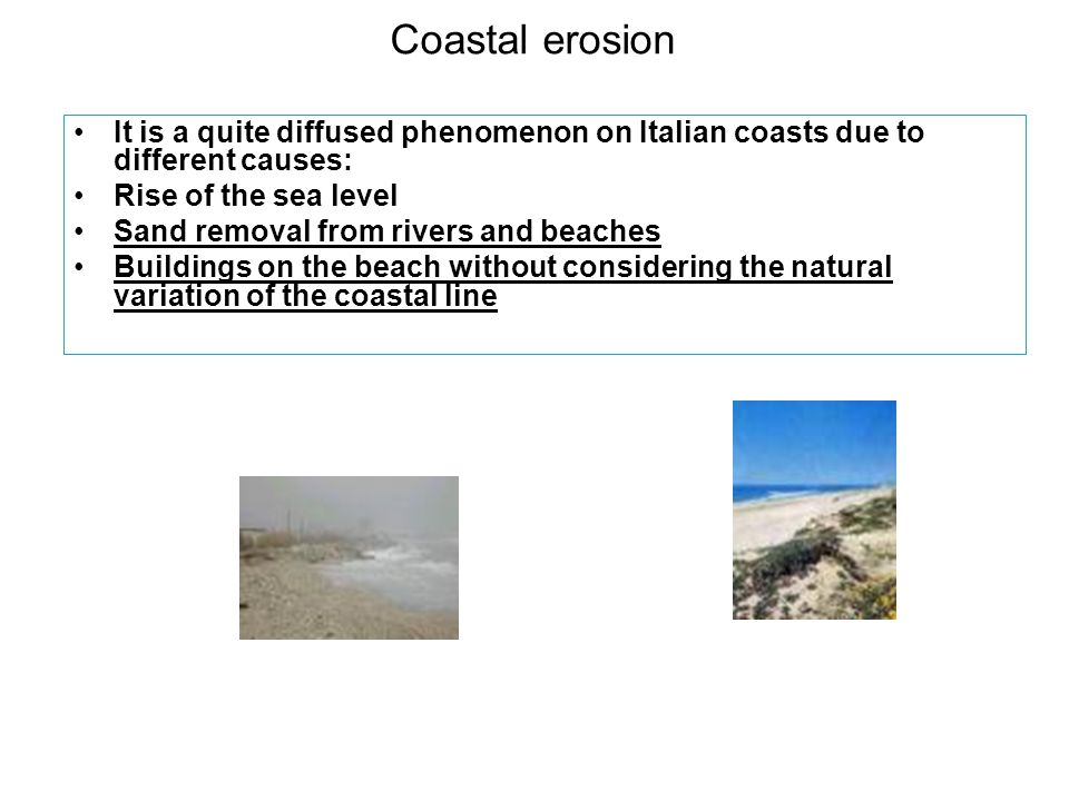 Coastal erosion It is a quite diffused phenomenon on Italian coasts due to different causes: Rise of the sea level Sand removal from rivers and beaches Buildings on the beach without considering the natural variation of the coastal line