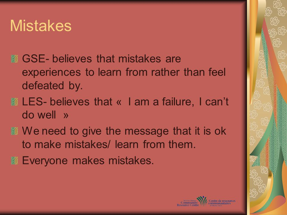 Mistakes GSE- believes that mistakes are experiences to learn from rather than feel defeated by.