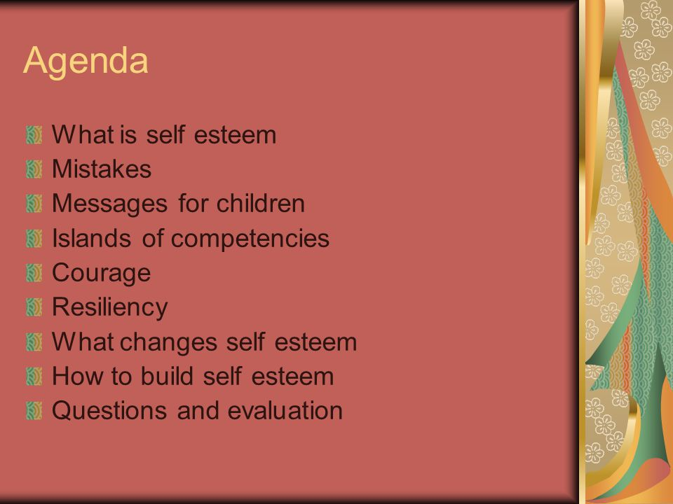 Agenda What is self esteem Mistakes Messages for children Islands of competencies Courage Resiliency What changes self esteem How to build self esteem Questions and evaluation