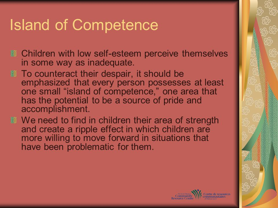 Island of Competence Children with low self-esteem perceive themselves in some way as inadequate.