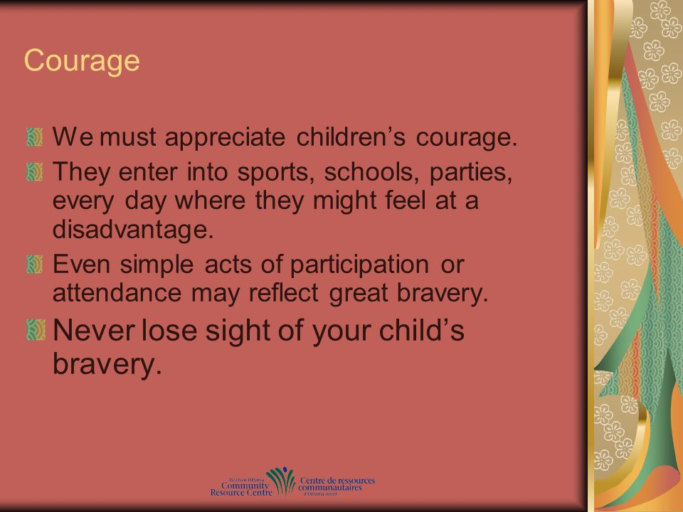 Courage We must appreciate children's courage. They enter into sports, schools, parties, every day where they might feel at a disadvantage. Even simpl