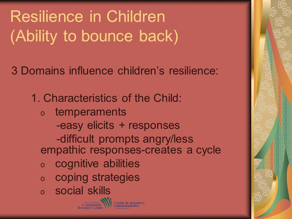 Resilience in Children (Ability to bounce back) 3 Domains influence children's resilience: 1.