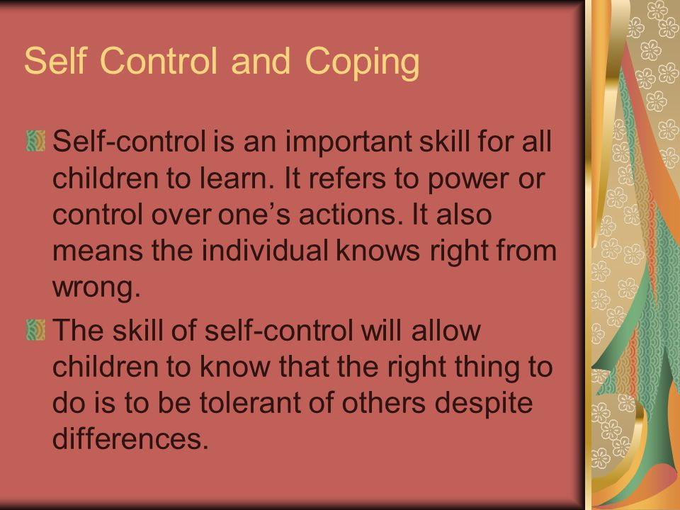Self Control and Coping Self-control is an important skill for all children to learn.