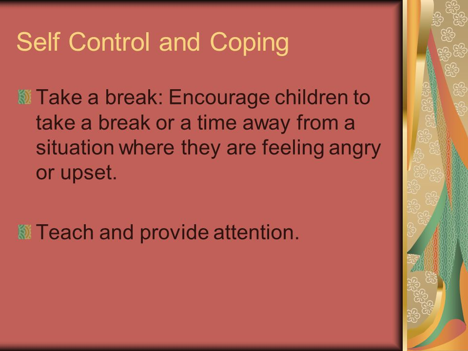 Self Control and Coping Take a break: Encourage children to take a break or a time away from a situation where they are feeling angry or upset.
