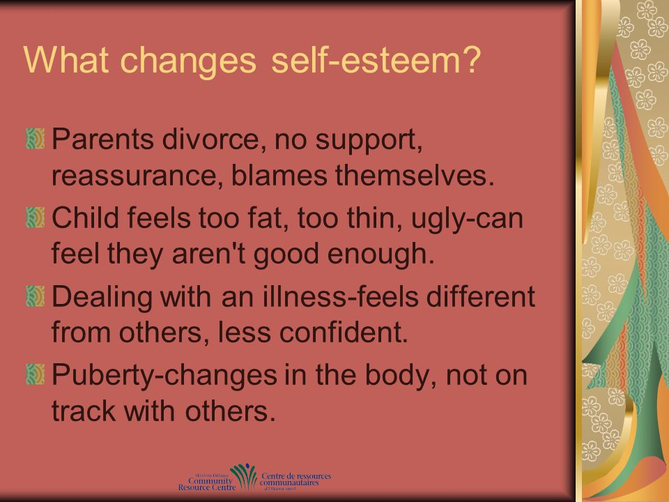 What changes self-esteem? Parents divorce, no support, reassurance, blames themselves. Child feels too fat, too thin, ugly-can feel they aren't good e