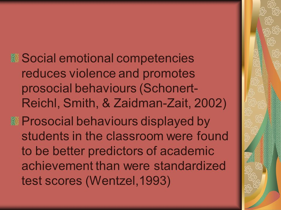 Social emotional competencies reduces violence and promotes prosocial behaviours (Schonert- Reichl, Smith, & Zaidman-Zait, 2002) Prosocial behaviours displayed by students in the classroom were found to be better predictors of academic achievement than were standardized test scores (Wentzel,1993)