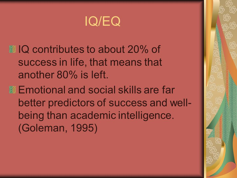 IQ/EQ IQ contributes to about 20% of success in life, that means that another 80% is left.