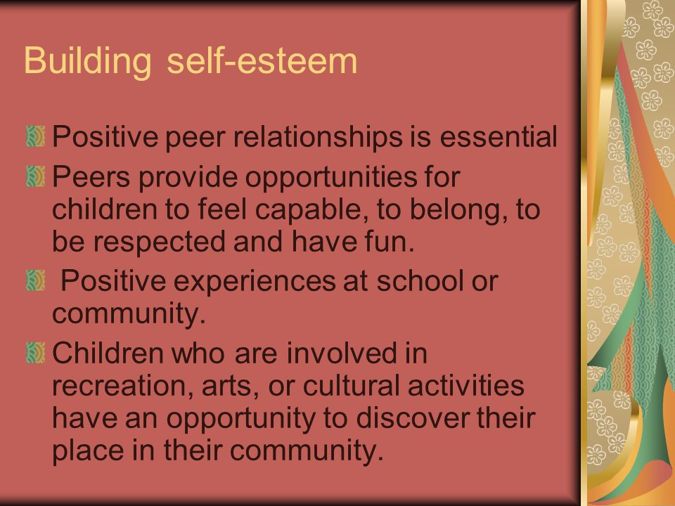Building self-esteem Positive peer relationships is essential Peers provide opportunities for children to feel capable, to belong, to be respected and have fun.