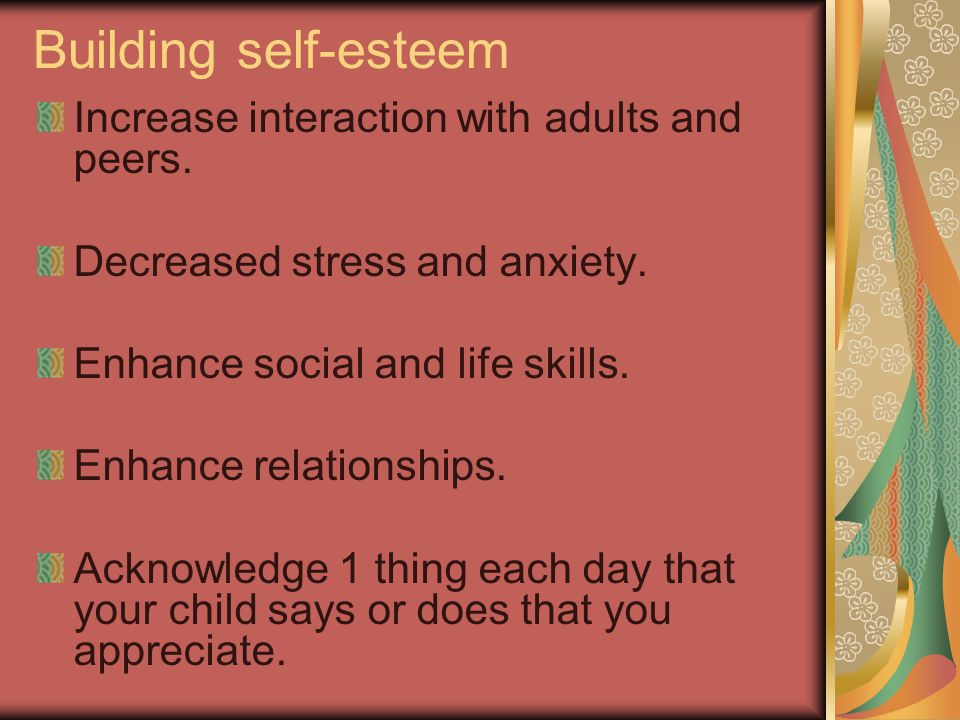 Building self-esteem Increase interaction with adults and peers.