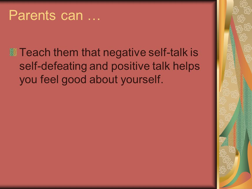 Parents can … Teach them that negative self-talk is self-defeating and positive talk helps you feel good about yourself.