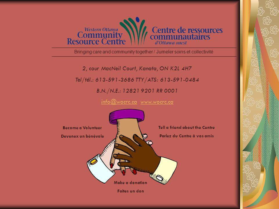2, cour MacNeil Court, Kanata, ON K2L 4H7 Tel/tél.: 613-591-3686 TTY/ATS: 613-591-0484 B.N./N.E.: 12821 9201 RR 0001 info@wocrc.cainfo@wocrc.ca www.wocrc.cawww.wocrc.ca Bringing care and community together / Jumeler soins et collectivité Tell a friend about the Centre Parlez du Centre à vos amis Make a donation Faites un don Become a Volunteer Devenex un bénévole