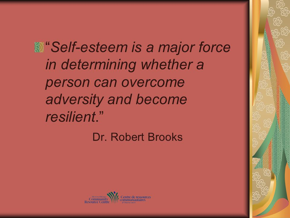 Self-esteem is a major force in determining whether a person can overcome adversity and become resilient. Dr.