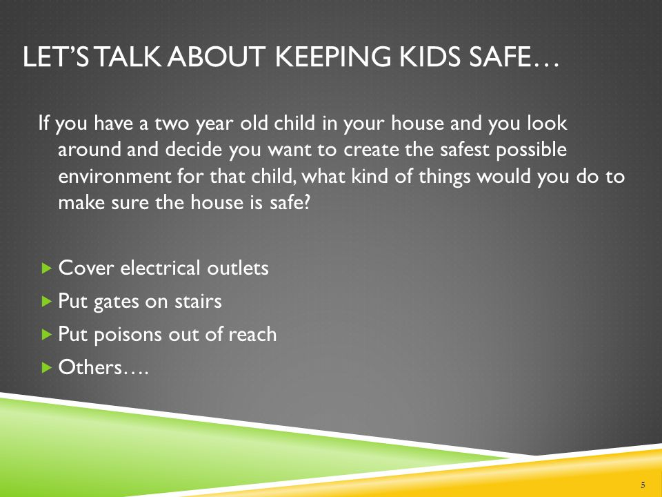 LET'S TALK ABOUT KEEPING KIDS SAFE… If you have a two year old child in your house and you look around and decide you want to create the safest possible environment for that child, what kind of things would you do to make sure the house is safe.