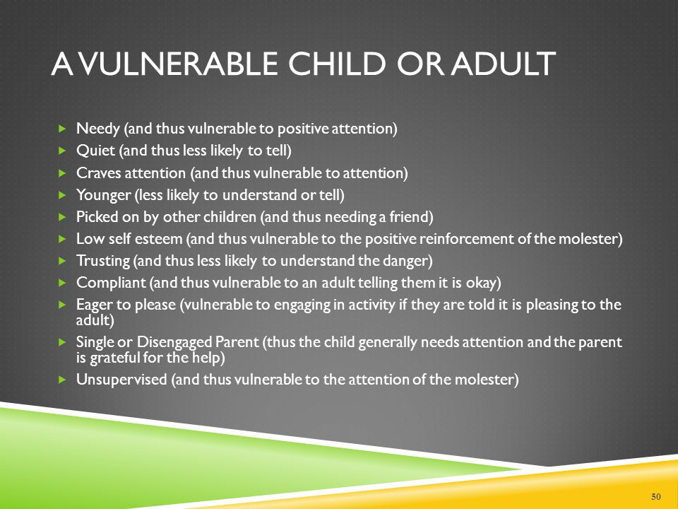 GROOMING CHILDREN The child molester will then groom a particular child using techniques which:  Choose the most vulnerable child (vulnerable adult)  Engage the child in peer like activities (playing with the children, playing games, etc.)  Desensitization of the child to touching  Tickling games  Wrestling  Roughhousing  Physical- picking up, carrying child; using this to test the child's reaction to touch  Testing the child's reaction slowly or if the child will tell  Isolating the child  Making the child feel responsible and thus less likely to disclose the abuse Of course, there may be very innocent explanations for many of the activities noted above.