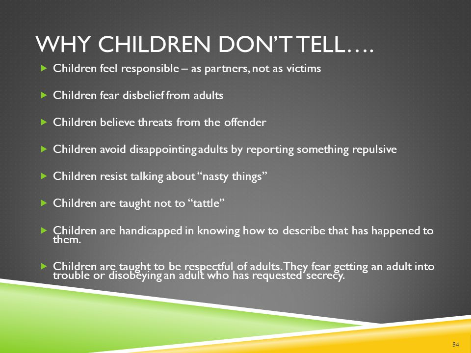 IMPORTANT TO REMEMBER  Signs will be different in different children  There may be no physical signs at all  The signs you note could be due to trauma other than abuse  It is important not to overreact, but simply to be more aware and vigilant, and try to be a friend to the child.