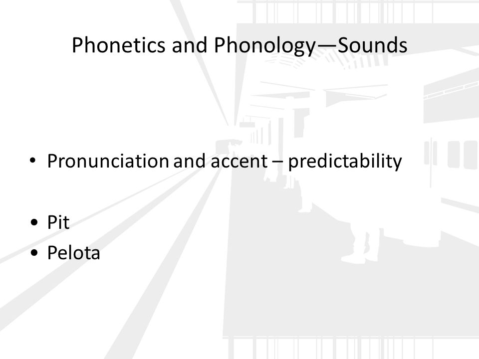 Phonetics and Phonology—Sounds Pronunciation and accent – predictability Pit Pelota