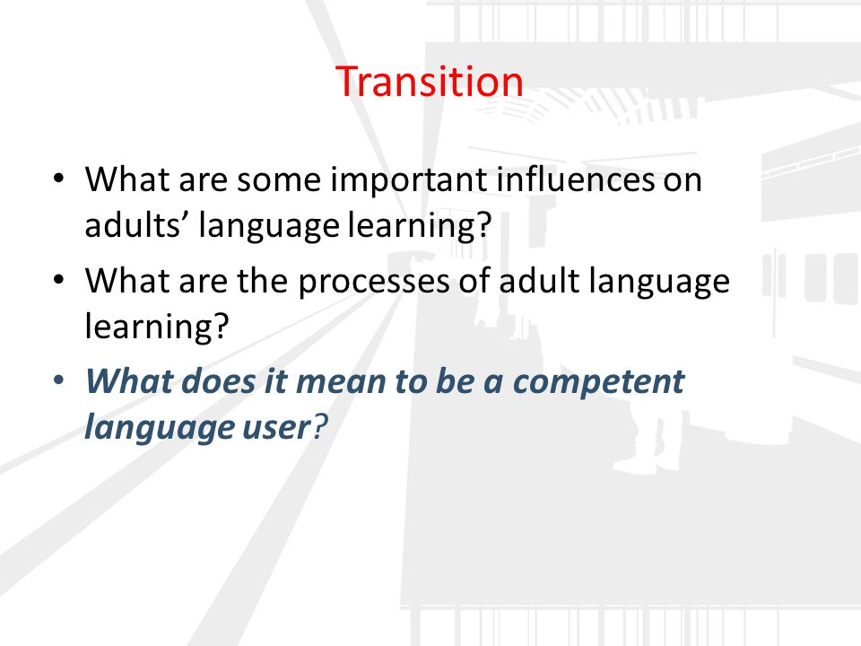 Transition What are some important influences on adults' language learning? What are the processes of adult language learning? What does it mean to be