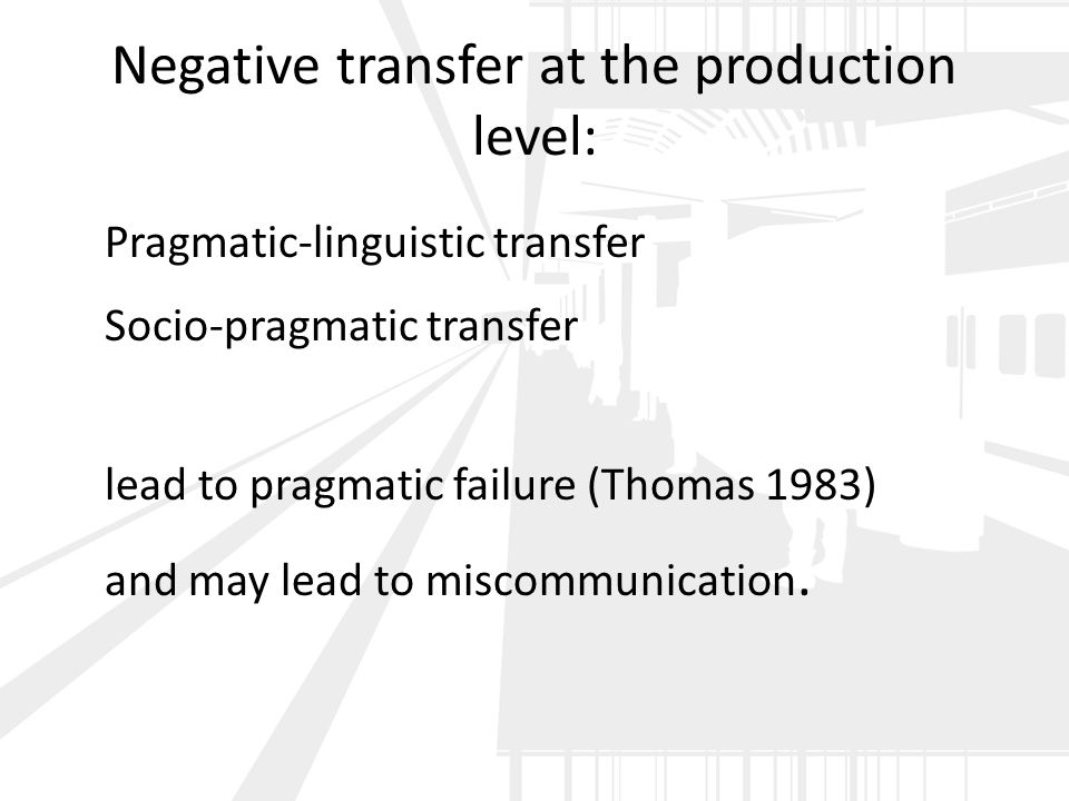 Negative transfer at the production level: Pragmatic-linguistic transfer Socio-pragmatic transfer lead to pragmatic failure (Thomas 1983) and may lead to miscommunication.