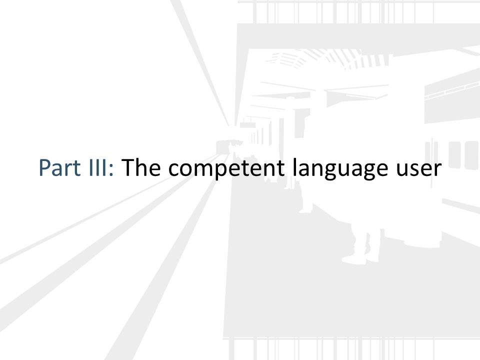 Part III: The competent language user
