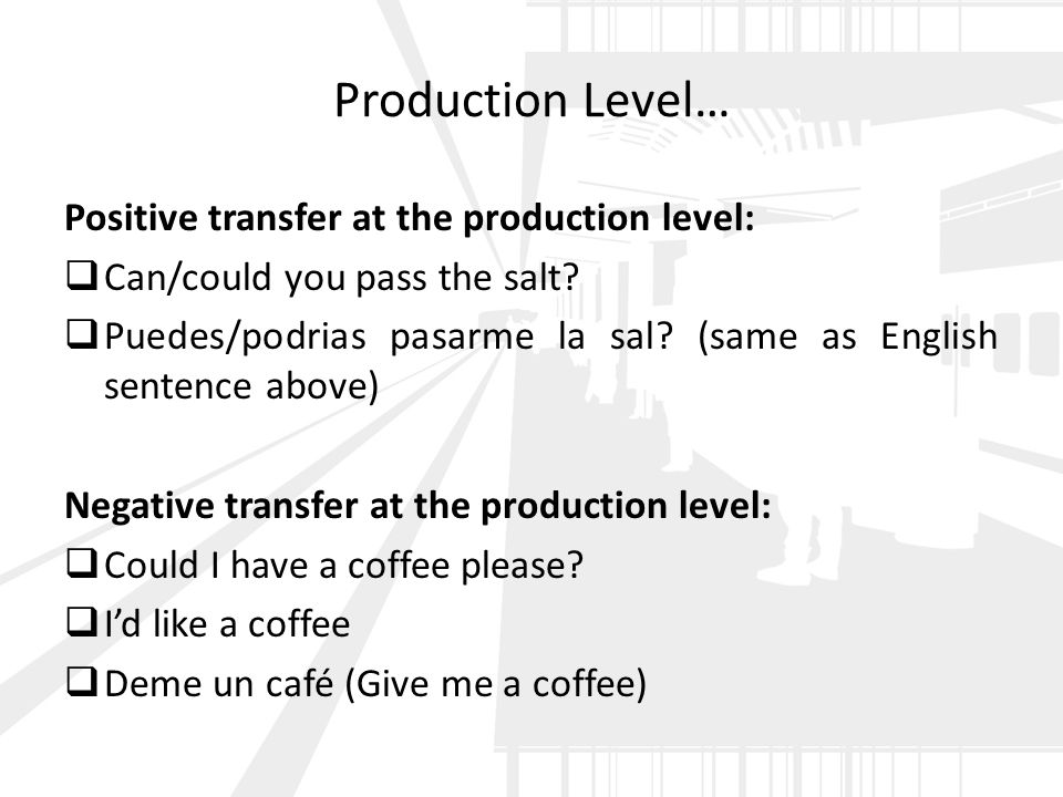 Production Level… Positive transfer at the production level:  Can/could you pass the salt?  Puedes/podrias pasarme la sal? (same as English sentence