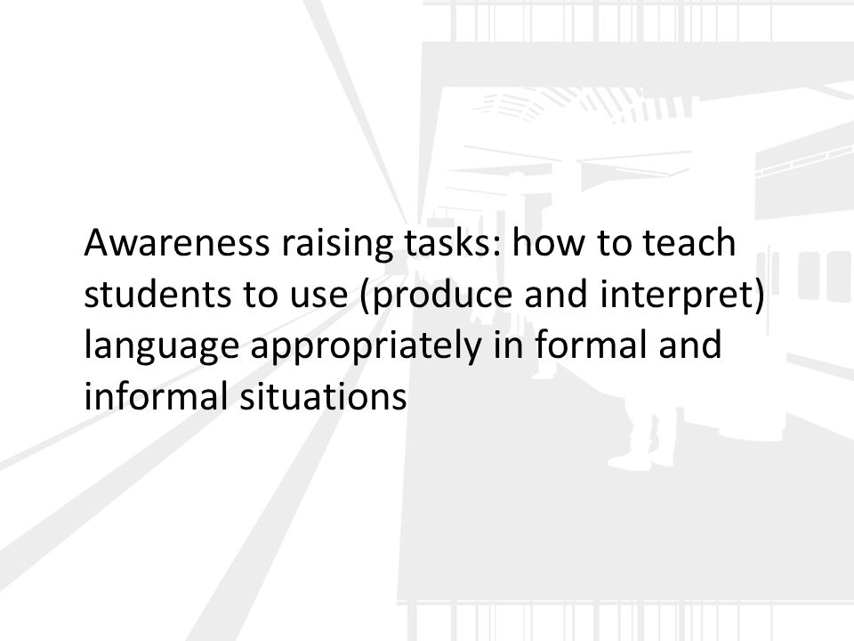 Awareness raising tasks: how to teach students to use (produce and interpret) language appropriately in formal and informal situations