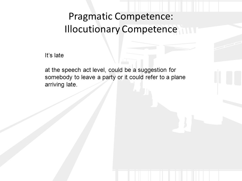 Pragmatic Competence: Illocutionary Competence It's late at the speech act level, could be a suggestion for somebody to leave a party or it could refer to a plane arriving late.