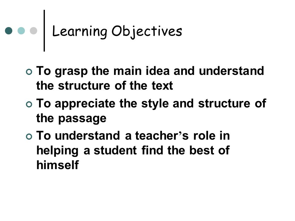 Learning Objectives To grasp the main idea and understand the structure of the text To appreciate the style and structure of the passage To understand a teacher ' s role in helping a student find the best of himself