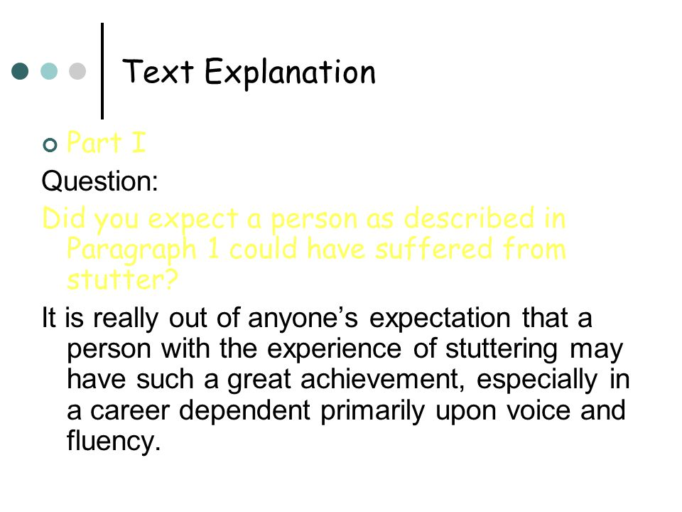 Text Explanation Part I Question: Did you expect a person as described in Paragraph 1 could have suffered from stutter.