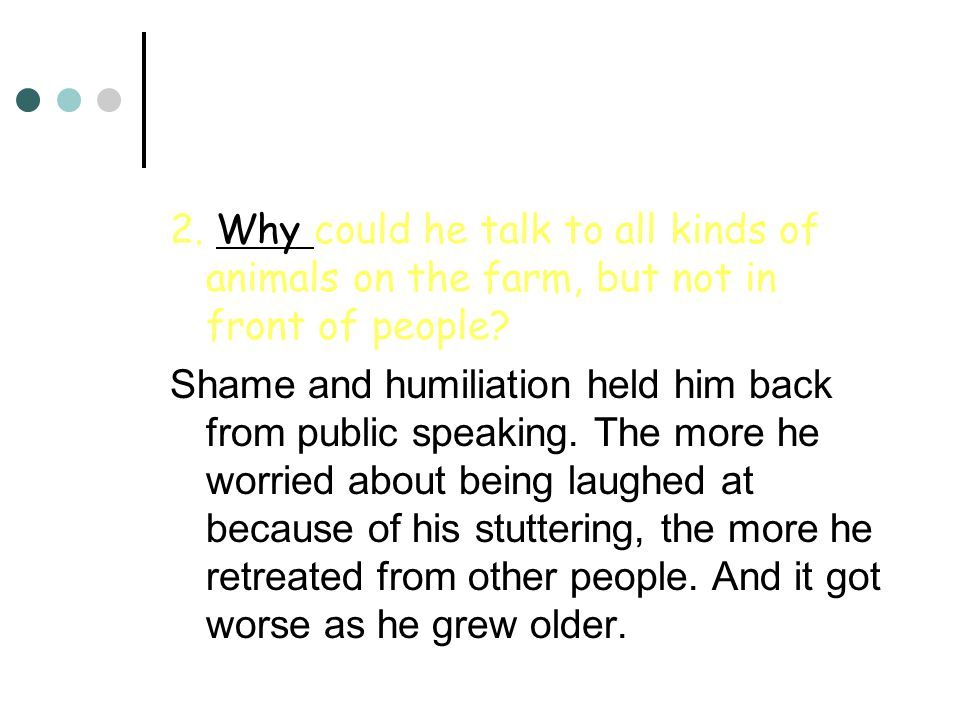 2. Why could he talk to all kinds of animals on the farm, but not in front of people?Why Shame and humiliation held him back from public speaking. The