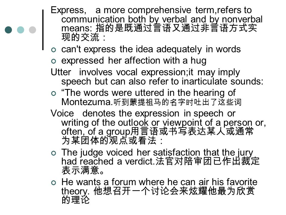 Express, a more comprehensive term,refers to communication both by verbal and by nonverbal means: 指的是既通过言语又通过非言语方式实 现的交流: can t express the idea adequately in words expressed her affection with a hug Utter involves vocal expression;it may imply speech but can also refer to inarticulate sounds: The words were uttered in the hearing of Montezuma.