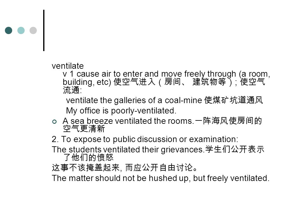 ventilate v 1 cause air to enter and move freely through (a room, building, etc) 使空气进入(房间、 建筑物等) ; 使空气 流通 : ventilate the galleries of a coal-mine 使煤矿坑道通风 My office is poorly-ventilated.