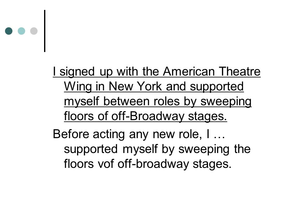 I signed up with the American Theatre Wing in New York and supported myself between roles by sweeping floors of off-Broadway stages.
