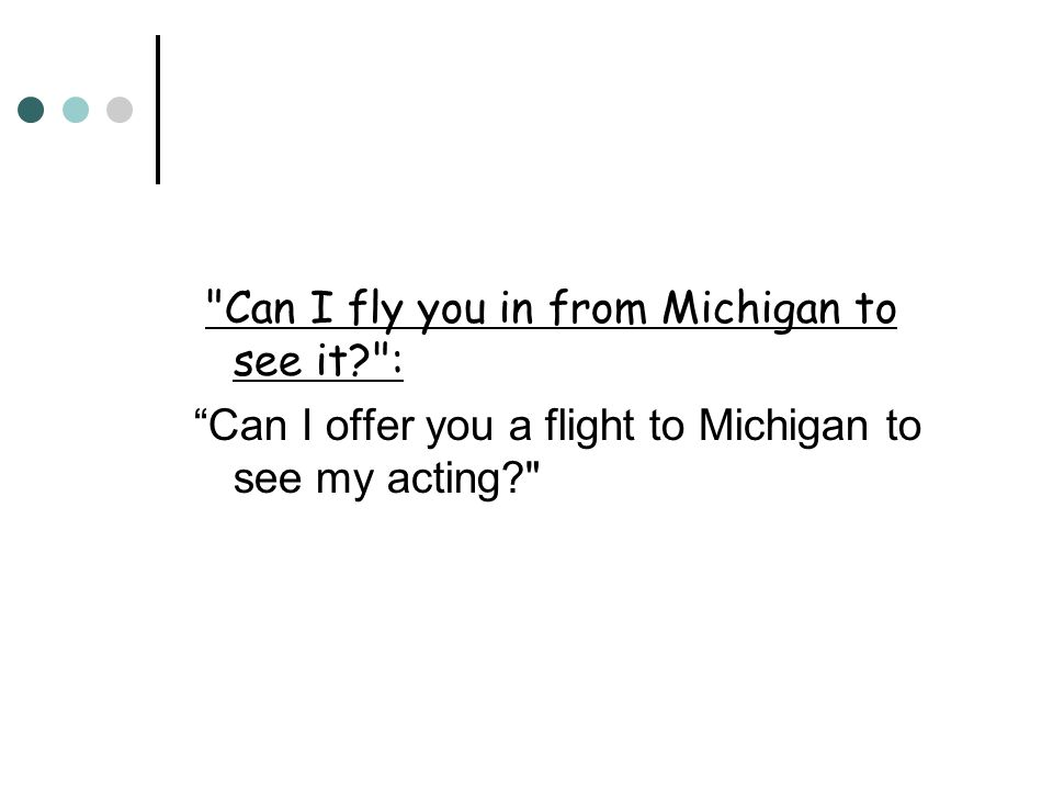 Can I fly you in from Michigan to see it : Can I fly you in from Michigan to see it : Can I offer you a flight to Michigan to see my acting