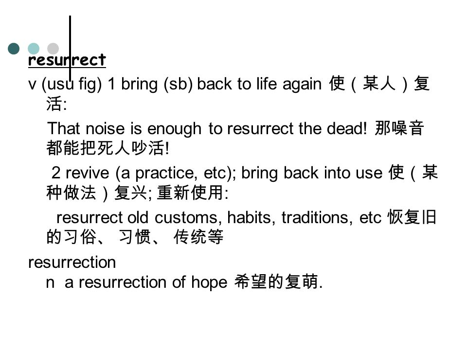resurrect v (usu fig) 1 bring (sb) back to life again 使(某人)复 活 : That noise is enough to resurrect the dead.