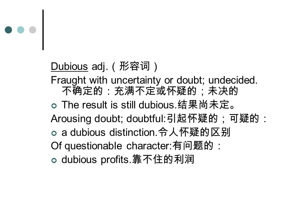 DubiousDubious adj. (形容词) Fraught with uncertainty or doubt; undecided.