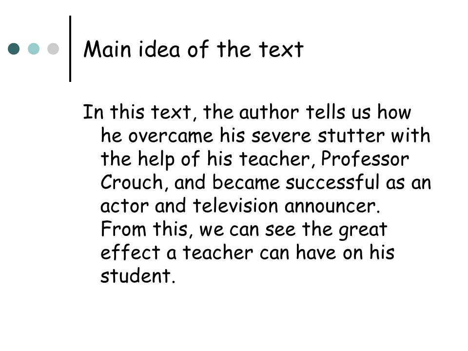 Main idea of the text In this text, the author tells us how he overcame his severe stutter with the help of his teacher, Professor Crouch, and became successful as an actor and television announcer.