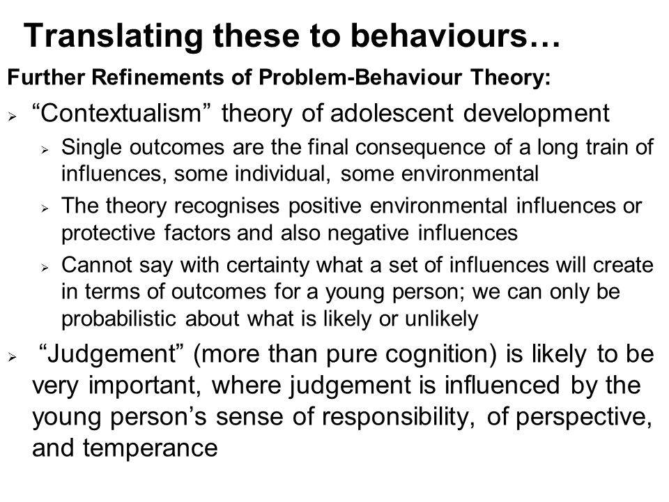 Translating these to behaviours… Further Refinements of Problem-Behaviour Theory:  Contextualism theory of adolescent development  Single outcomes are the final consequence of a long train of influences, some individual, some environmental  The theory recognises positive environmental influences or protective factors and also negative influences  Cannot say with certainty what a set of influences will create in terms of outcomes for a young person; we can only be probabilistic about what is likely or unlikely  Judgement (more than pure cognition) is likely to be very important, where judgement is influenced by the young person's sense of responsibility, of perspective, and temperance